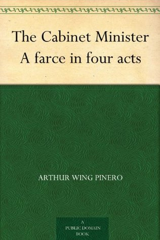 The Cabinet Minister A farce in four acts  by  Arthur Wing Pinero