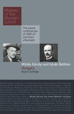 Karolyie & Bethlen, Hungary: Makers of the Modern World, the Peace Conferences of 1919-23 and Their Aftermarth  by  Bryan Cartledge