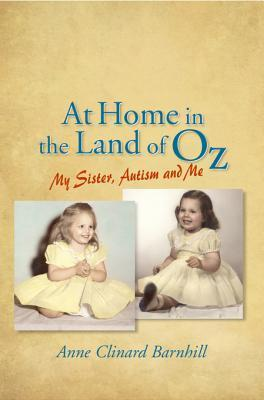 At Home in the Land of Oz: Autism, My Sister, and Me Second Edition  by  Anne Barnhill