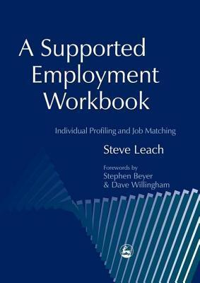A Supported Employment Workbook: Using Individual Profiling and Job Matching Steve Leach