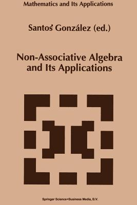 Non-Associative Algebra and Its Applications  by  Santos Gonzalez