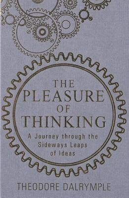 The Pleasure of Thinking: A Journey Through the Sideways Leaps of Ideas Theodore Dalrymple
