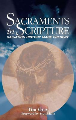 Sacraments in Scripture: Salvation History Made Present Tim Gray