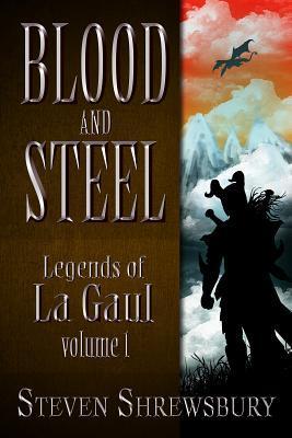 Blood and Steel: Legends of La Gaul  by  Steven Shrewsbury