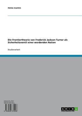 Die Frontiertheorie Von Frederick Jackson Turner ALS Sicherheitsventil Einer Werdenden Nation  by  Stefan Joachim