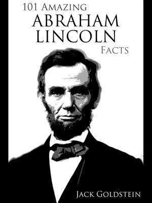 101 Amazing Abraham Lincoln Facts  by  Jack Goldstein