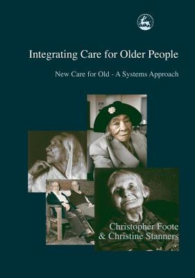 Integrating Care for Older People: New Care for Old - A Systems Approach Christine Stanners