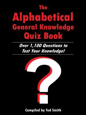 The Alphabetical General Knowledge Quiz Book: Over 1,100 Questions to Test Your Knowledge! Ted Smith