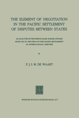 The Element of Negotiation in the Pacific Settlement of Disputes Between States: An Analysis of Provisions Made And/Or Applied Since 1918 in the Field of the Pacific Settlement of International Disputes  by  Na Waart