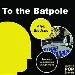 To the Batpole: An Essay/Parody on Batman  by  Alex Bledsoe