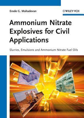 Ammonium Nitrate Explosives for Civil Applications: Slurries, Emulsions and Ammonium Nitrate Fuel Oils  by  Erode G. Mahadevan