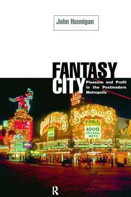 Fantasy City: Pleasure and Profit in the Postmodern Metropolis  by  John Hannigan