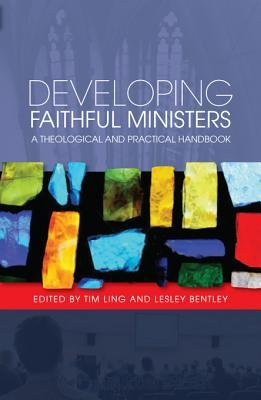 Developing Faithful Ministers: A Theological and Practical Handbook Tim Ling