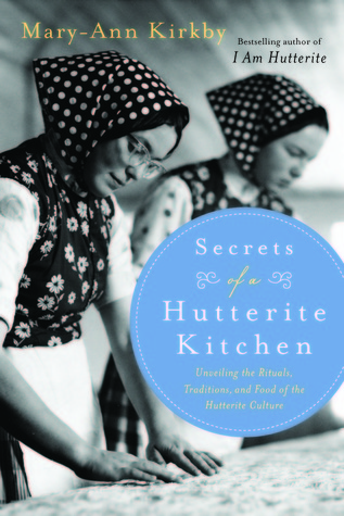 Secrets of a Hutterite Kitchen: Unveiling The Rituals Traditions And Food Of The Hutterite Cultu Mary-Ann Kirkby