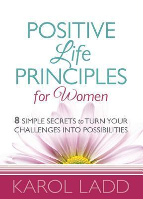 Positive Life Principles for Women: 8 Simple Secrets to Turn Your Challenges Into Possibilities Karol Ladd