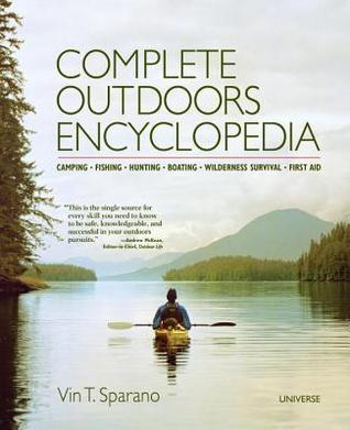 Complete Outdoors Encyclopedia: Camping, Fishing, Hunting, Boating, Wilderness Survival, First Aid Vin T. Sparano