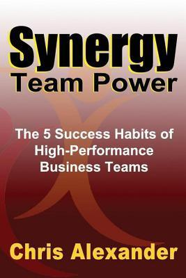 Synergy Team Power: The 5 Success Habits of High-Performance Business Teams  by  Chris Alexander