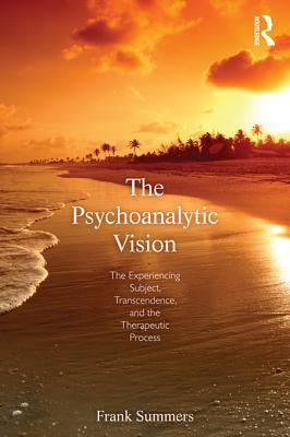 The Psychoanalytic Vision: The Experiencing Subject, Transcendence, and the Therapeutic Process: The Experiencing Subject, Transcendence, and the Therapeutic Process Frank Summers