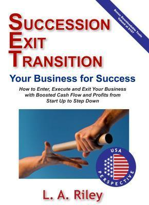 Succession Exit Transition, Your Business for Success - (Set) Your Business for Success - How to Enter, Execute and Exit Your Business with Boosted Cash Flow and Profits from Start Up to Step Down L A Riley
