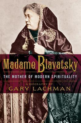 Madame Blavatsky: The Mother of Modern Spirituality Gary Lachman