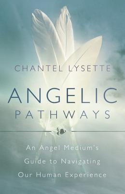 Angelic Pathways: An Angel Mediums Guide to Navigating Our Human Experience Chantel Lysette