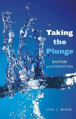Taking the Plunge: Baptism and Parenting  by  Anne E. Kitch