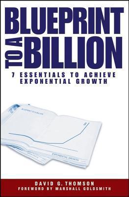 Blueprint to a Billion: 7 Essentials to Achieve Exponential Growth David G. Thomson