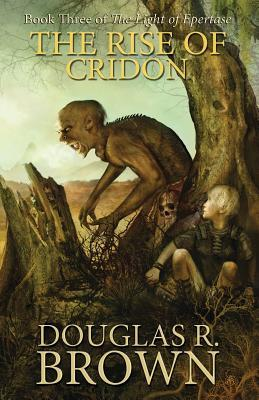 The Rise of Cridon (the Light of Epertase, Book Three) Douglas R. Brown