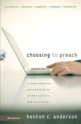 Choosing to Preach: A Comprehensive Introduction to Sermon Options and Structures Kenton C. Anderson