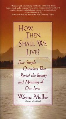 How Then, Shall We Live?: Four Simple Questions That Reveal the Beauty and Meaning of Our Lives  by  Wayne Muller