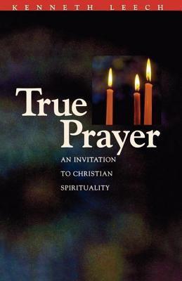 True Prayer: An Invitation to Christian Spirituality  by  Kenneth Leech