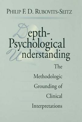 Depth-Psychological Understanding: The Methodologic Grounding of Clinical Interpretations  by  Philip F D Rubovits-Seitz