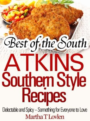 Best of the South: Atkins Southern Style Recipes Delectable and Spicy - Something for Everyone to Love Martha T Lovlen