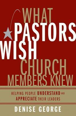 What Pastors Wish Church Members Knew: Helping People Understand and Appreciate Their Leaders  by  Denise George