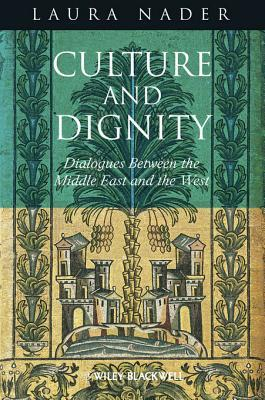 Culture and Dignity: Dialogues Between the Middle East and the West  by  Laura Nader