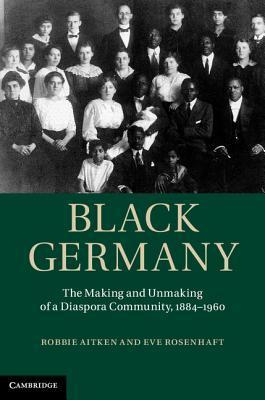Black Germany: The Making and Unmaking of a Diaspora Community, 1884 1960 Robbie Aitken