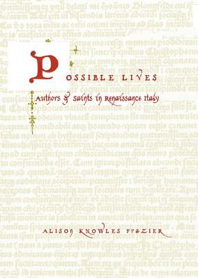 Possible Lives: Authors and Saints in Renaissance Italy Alison Frazier