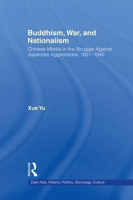 Buddhism, War, and Nationalism: Chinese Monks in the Struggle Against Japanese Aggression 1931-1945 Xue Yu