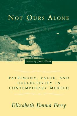 Not Ours Alone: Patrimony, Value, and Collectivity in Contemporary Mexico Elizabeth Emma Ferry