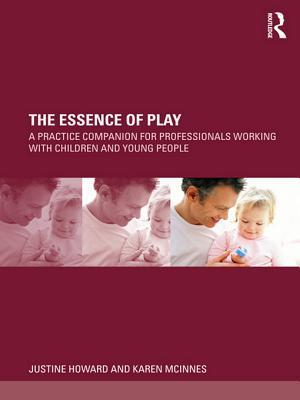 The Essence of Play: A Practice Companion for Professionals Working with Children and Young People: A Practice Companion for Professionals Working with Children and Young People  by  Justine Howard