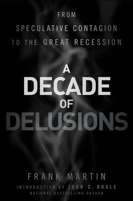 A Decade of Delusions: From Speculative Contagion to the Great Recession  by  Frank K Martin