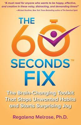 The 60 Seconds Fix: The Brain Changing Toolkit That Stops Unwanted Habits and Starts Surprising Joy Regalena Melrose
