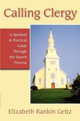 Calling Clergy: A Spiritual and Practical Guide Through the Search Process Elizabeth Rankin Geitz