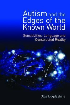 Autism and the Edges of the Known World: Sensitivities, Language and Constructed Reality  by  Olga Bogdashina