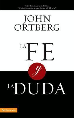 La Fe y La Duda  by  John Ortberg