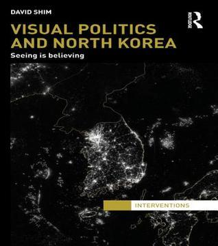 Visual Politics and North Korea: Seeing Is Believing  by  David Shim