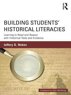 Building Students Historical Literacies: Learning to Read and Reason with Historical Texts and Evidence  by  Jeffery Nokes