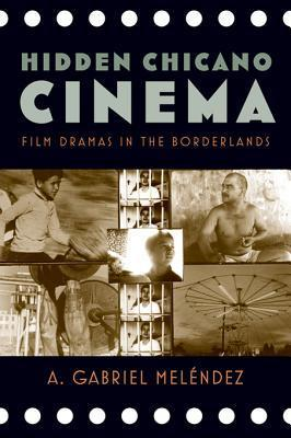 Hidden Chicano Cinema: Film Dramas in the Borderlands A Gabriel Melendez