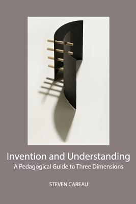 Invention and Understanding: A Pedagogical Guide to Three Dimensions Steven Careau