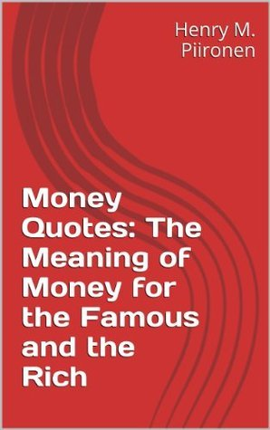 Money Quotes: The Meaning of Money for the Famous and the Rich  by  Henry M. Piironen